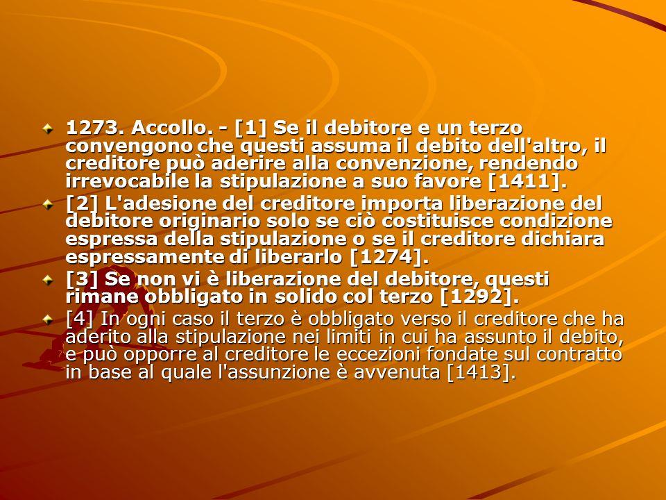 1273. Accollo. - [1] Se il debitore e un terzo convengono che questi assuma il debito dell altro, il creditore può aderire alla convenzione, rendendo irrevocabile la stipulazione a suo favore [1411].